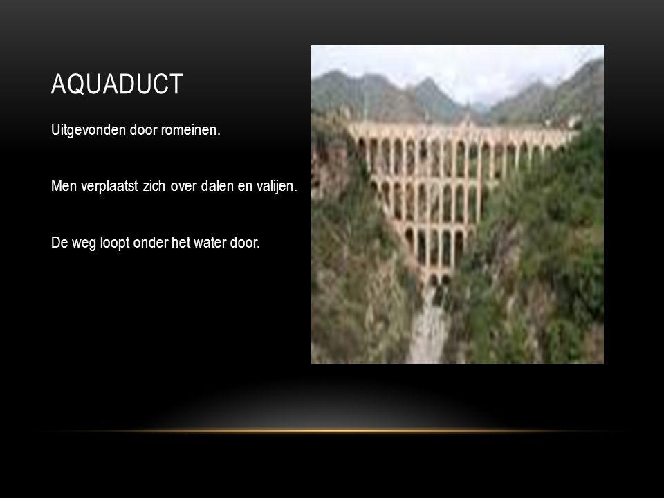 aquaduct Uitgevonden door romeinen. Men verplaatst zich over dalen en valijen.