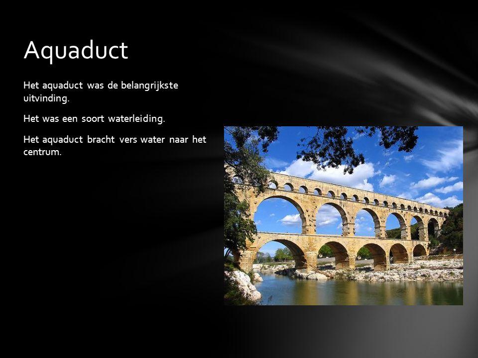 Aquaduct Het aquaduct was de belangrijkste uitvinding.