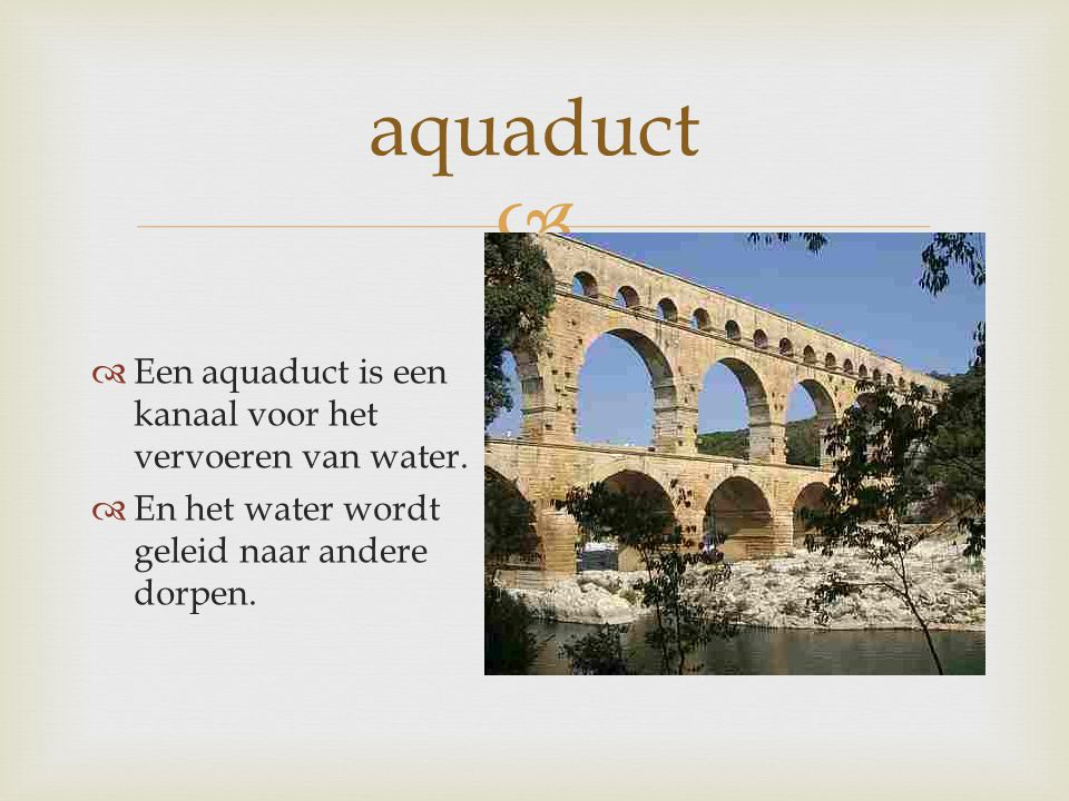 aquaduct Een aquaduct is een kanaal voor het vervoeren van water.