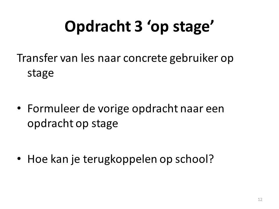 Opdracht 3 'op stage' Transfer van les naar concrete gebruiker op stage. Formuleer de vorige opdracht naar een opdracht op stage.