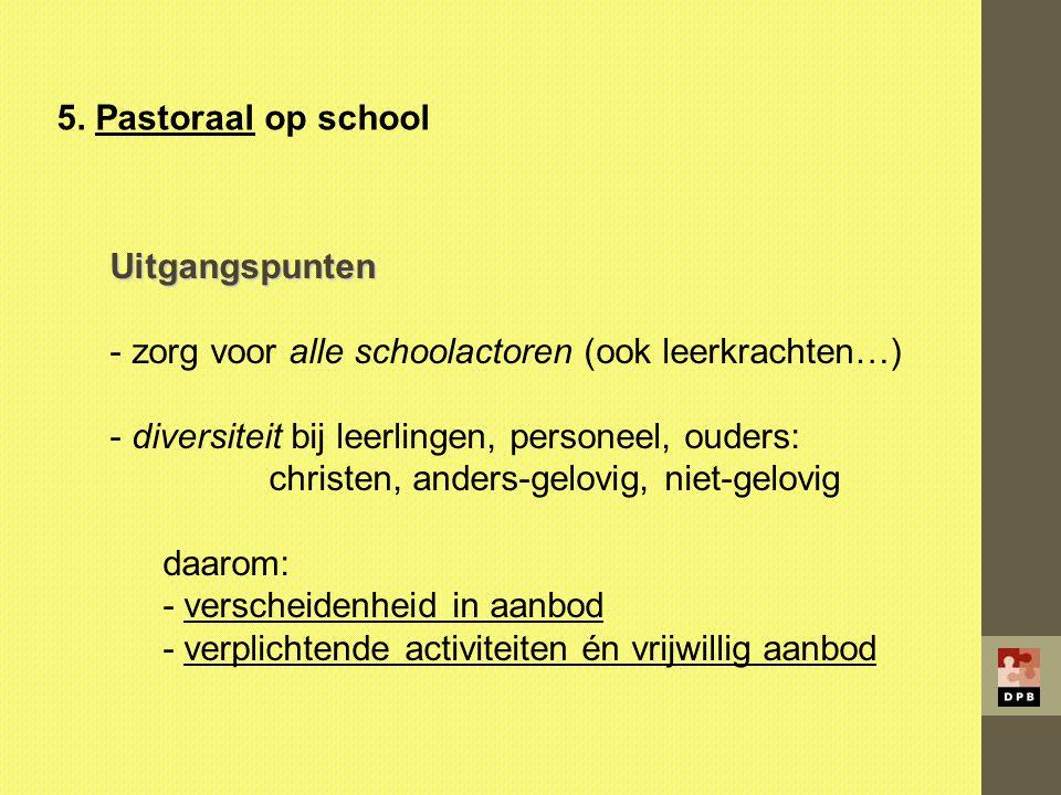 5. Pastoraal op school Uitgangspunten. zorg voor alle schoolactoren (ook leerkrachten…) diversiteit bij leerlingen, personeel, ouders:
