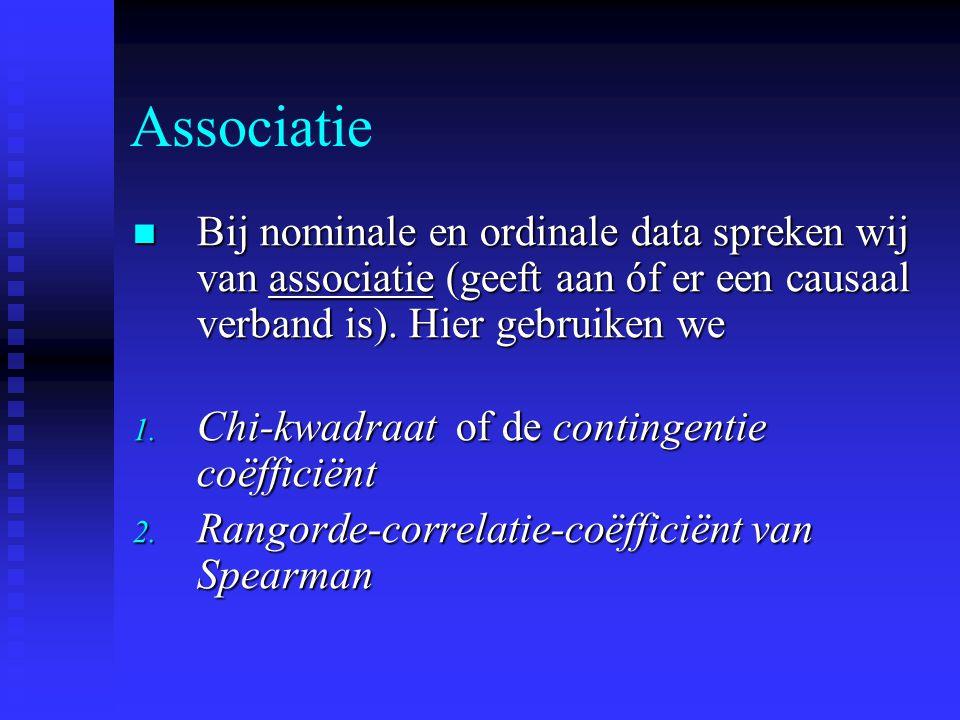 Associatie Bij nominale en ordinale data spreken wij van associatie (geeft aan óf er een causaal verband is). Hier gebruiken we.