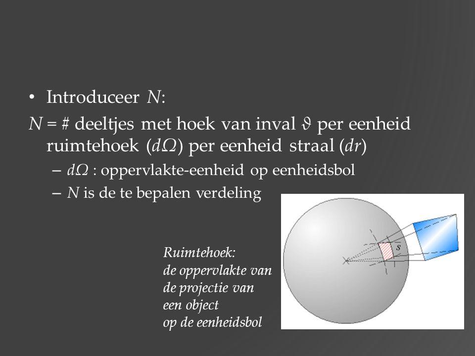 Introduceer N: N = # deeltjes met hoek van inval ϑ per eenheid ruimtehoek (dΩ) per eenheid straal (dr)