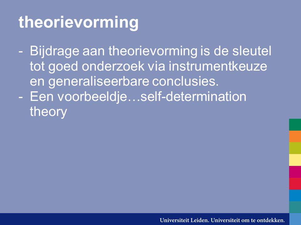 theorievorming Bijdrage aan theorievorming is de sleutel tot goed onderzoek via instrumentkeuze en generaliseerbare conclusies.