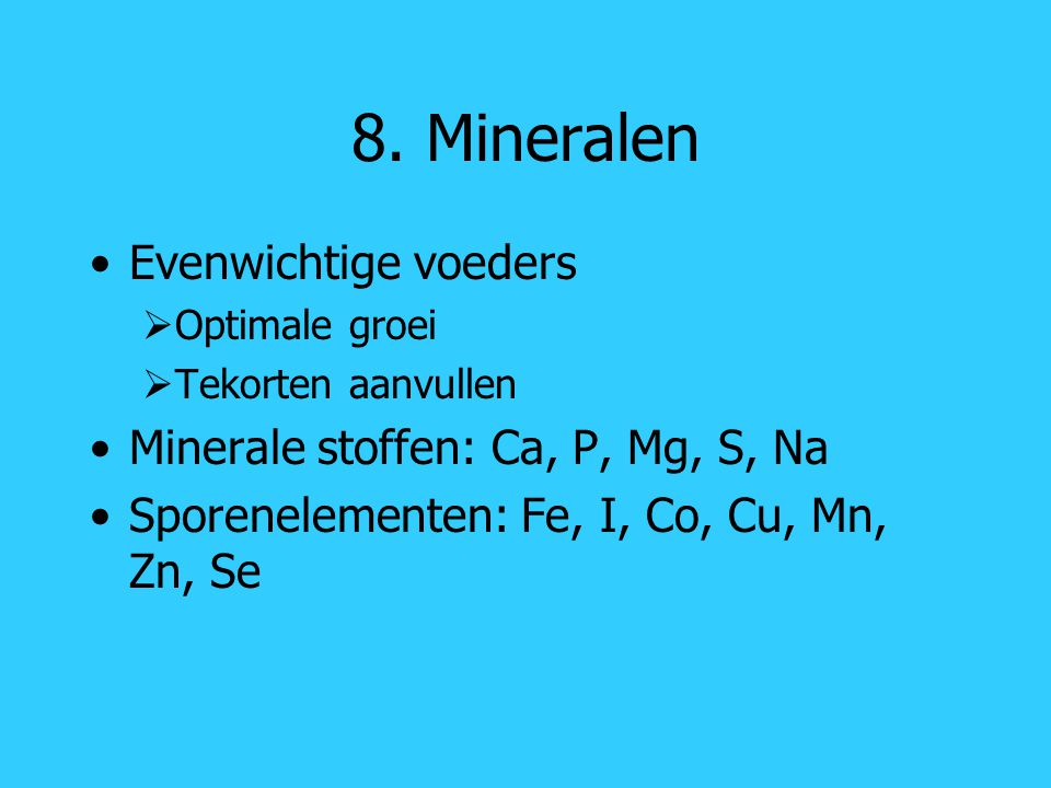 8. Mineralen Evenwichtige voeders Minerale stoffen: Ca, P, Mg, S, Na