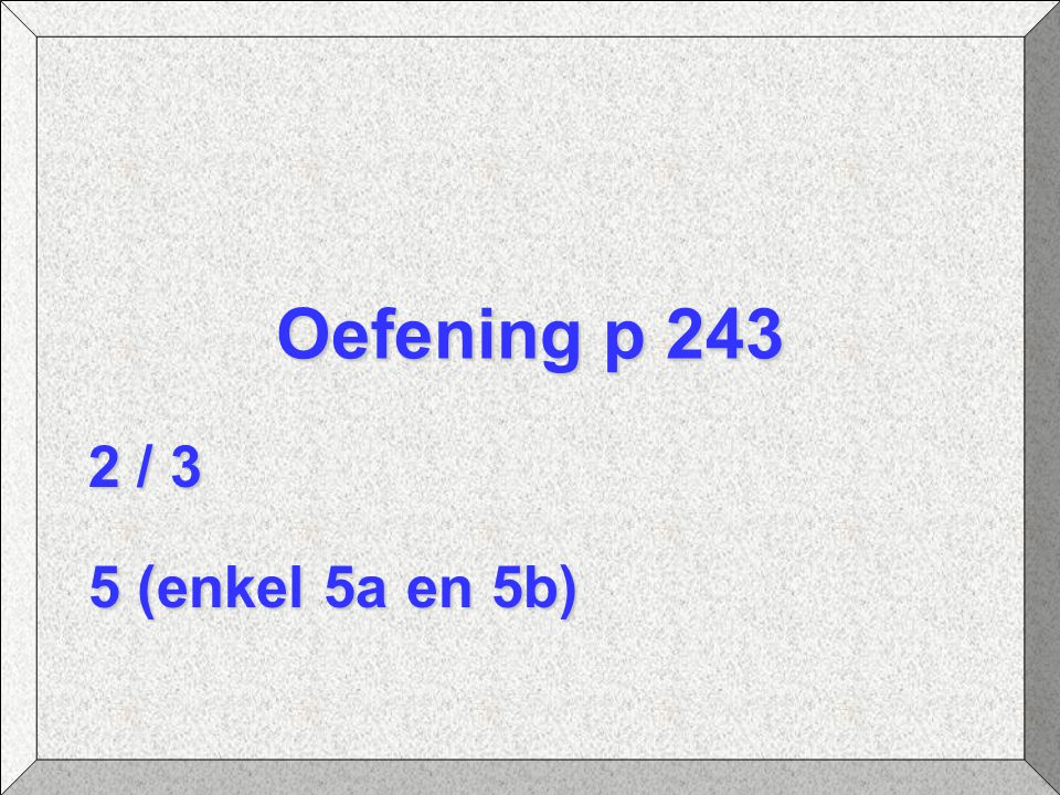 Oefening p 243 2 / 3 5 (enkel 5a en 5b)