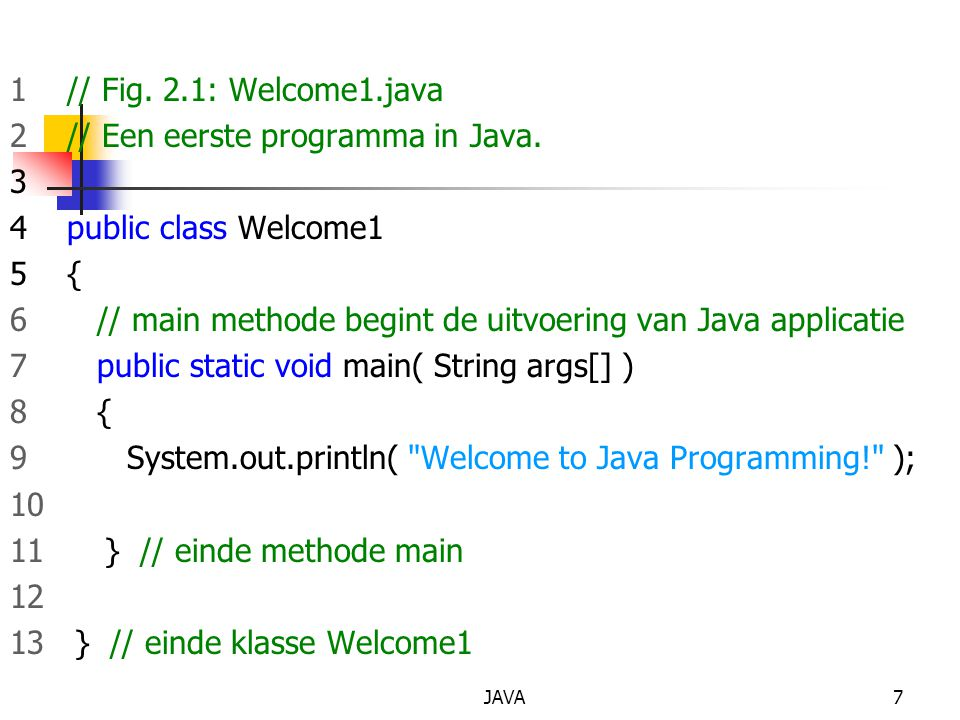 2 // Een eerste programma in Java. 3 4 public class Welcome1 5 {