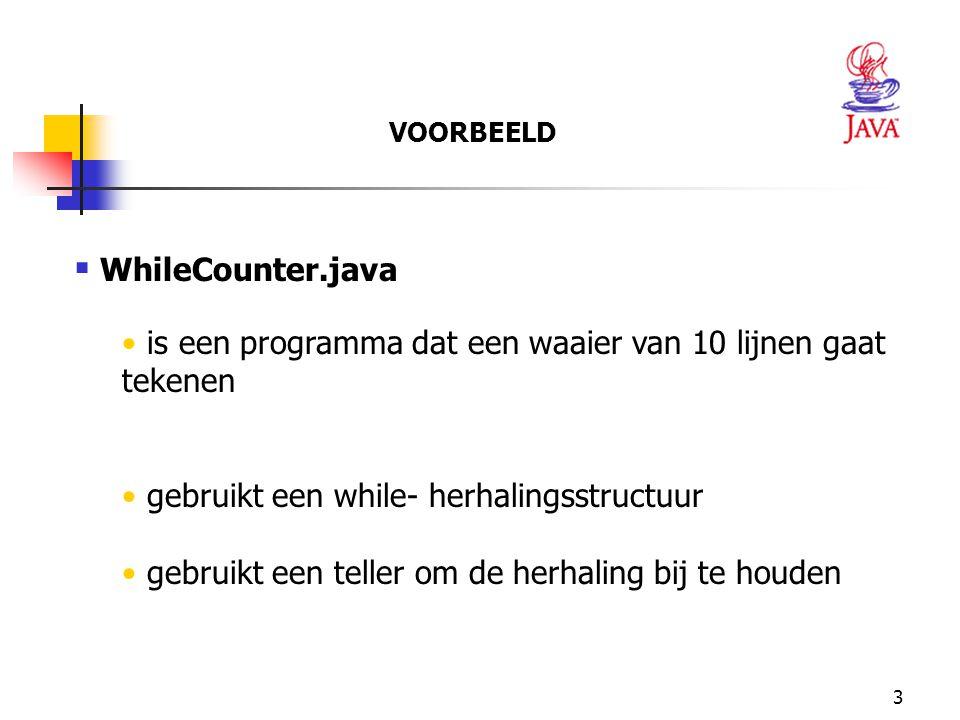 VOORBEELD WhileCounter.java. is een programma dat een waaier van 10 lijnen gaat tekenen. gebruikt een while- herhalingsstructuur.