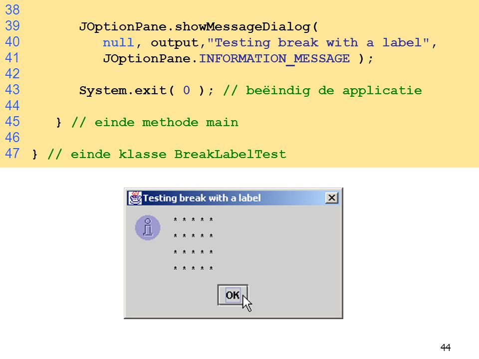 38 39 JOptionPane.showMessageDialog( 40 null, output, Testing break with a label ,