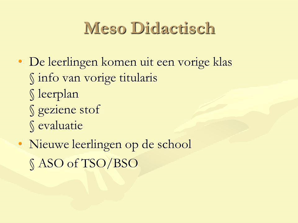 Meso Didactisch De leerlingen komen uit een vorige klas § info van vorige titularis § leerplan § geziene stof § evaluatie.