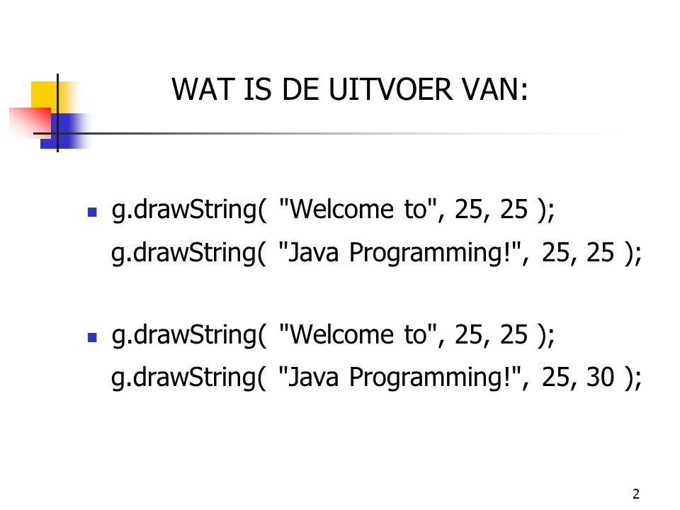 WAT IS DE UITVOER VAN: g.drawString( Welcome to , 25, 25 );