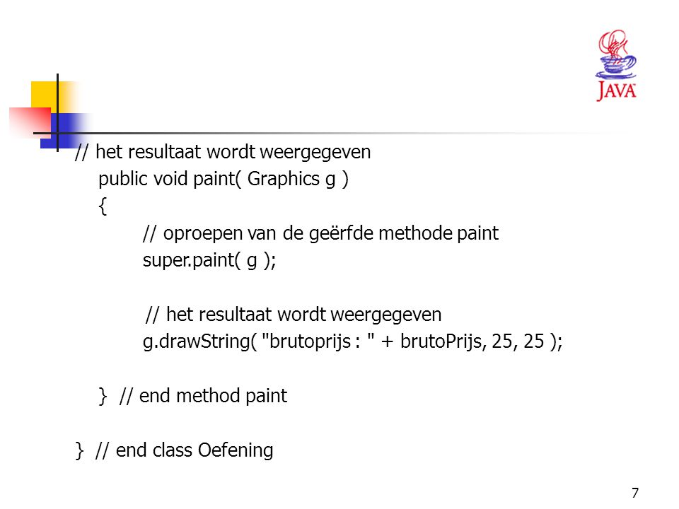 // het resultaat wordt weergegeven. public void paint( Graphics g ) { // oproepen van de geërfde methode paint.