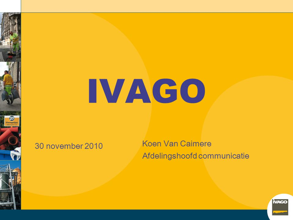 IVAGO 30 november 2010 Koen Van Caimere Afdelingshoofd communicatie