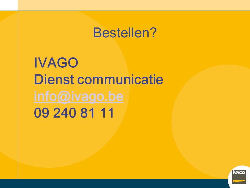 Bestellen IVAGO Dienst communicatie info@ivago.be 09 240 81 11