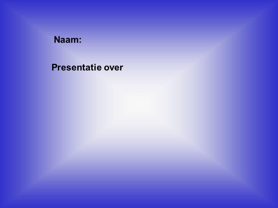 Naam: Presentatie over Klik op Naam . Vul je naam in .