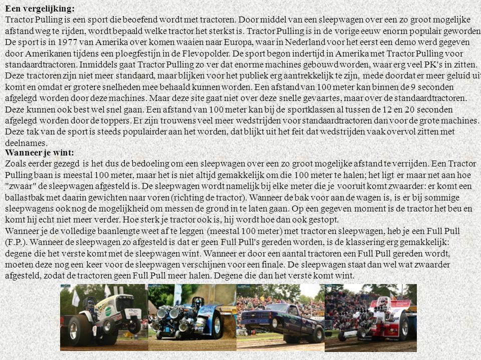 Een vergelijking: Tractor Pulling is een sport die beoefend wordt met tractoren. Door middel van een sleepwagen over een zo groot mogelijke afstand weg te rijden, wordt bepaald welke tractor het sterkst is. Tractor Pulling is in de vorige eeuw enorm populair geworden. De sport is in 1977 van Amerika over komen waaien naar Europa, waar in Nederland voor het eerst een demo werd gegeven door Amerikanen tijdens een ploegfestijn in de Flevopolder. De sport begon indertijd in Amerika met Tractor Pulling voor standaardtractoren. Inmiddels gaat Tractor Pulling zo ver dat enorme machines gebouwd worden, waar erg veel PK s in zitten. Deze tractoren zijn niet meer standaard, maar blijken voor het publiek erg aantrekkelijk te zijn, mede doordat er meer geluid uit komt en omdat er grotere snelheden mee behaald kunnen worden. Een afstand van 100 meter kan binnen de 9 seconden afgelegd worden door deze machines. Maar deze site gaat niet over deze snelle gevaartes, maar over de standaardtractoren. Deze kunnen ook best wel snel gaan. Een afstand van 100 meter kan bij de sportklassen al tussen de 12 en 20 seconden afgelegd worden door de toppers. Er zijn trouwens veel meer wedstrijden voor standaardtractoren dan voor de grote machines. Deze tak van de sport is steeds populairder aan het worden, dat blijkt uit het feit dat wedstrijden vaak overvol zitten met deelnames.