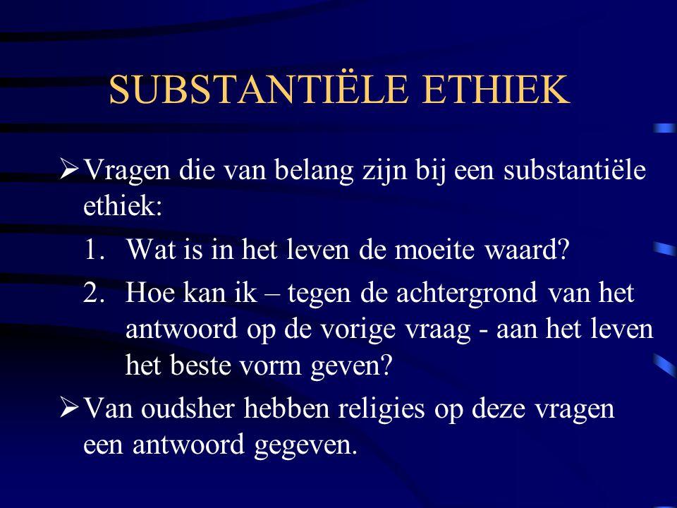 SUBSTANTIËLE ETHIEK Vragen die van belang zijn bij een substantiële ethiek: 1. Wat is in het leven de moeite waard