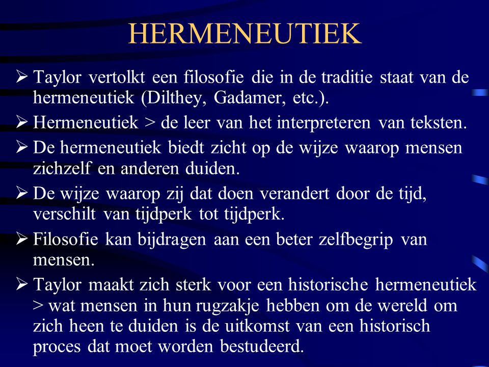 HERMENEUTIEK Taylor vertolkt een filosofie die in de traditie staat van de hermeneutiek (Dilthey, Gadamer, etc.).
