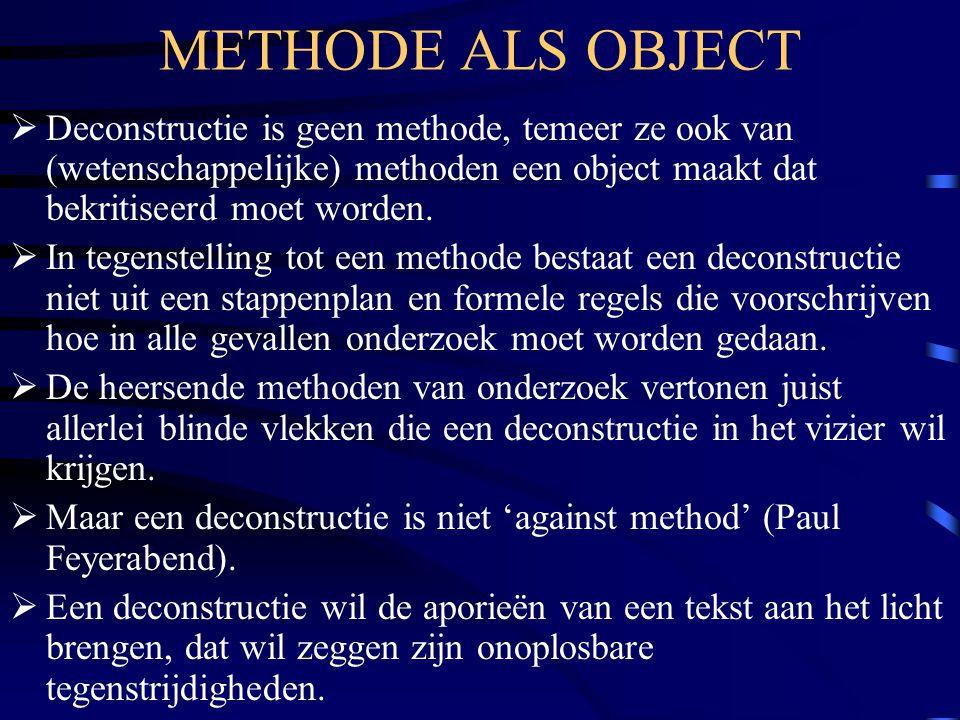 METHODE ALS OBJECT Deconstructie is geen methode, temeer ze ook van (wetenschappelijke) methoden een object maakt dat bekritiseerd moet worden.