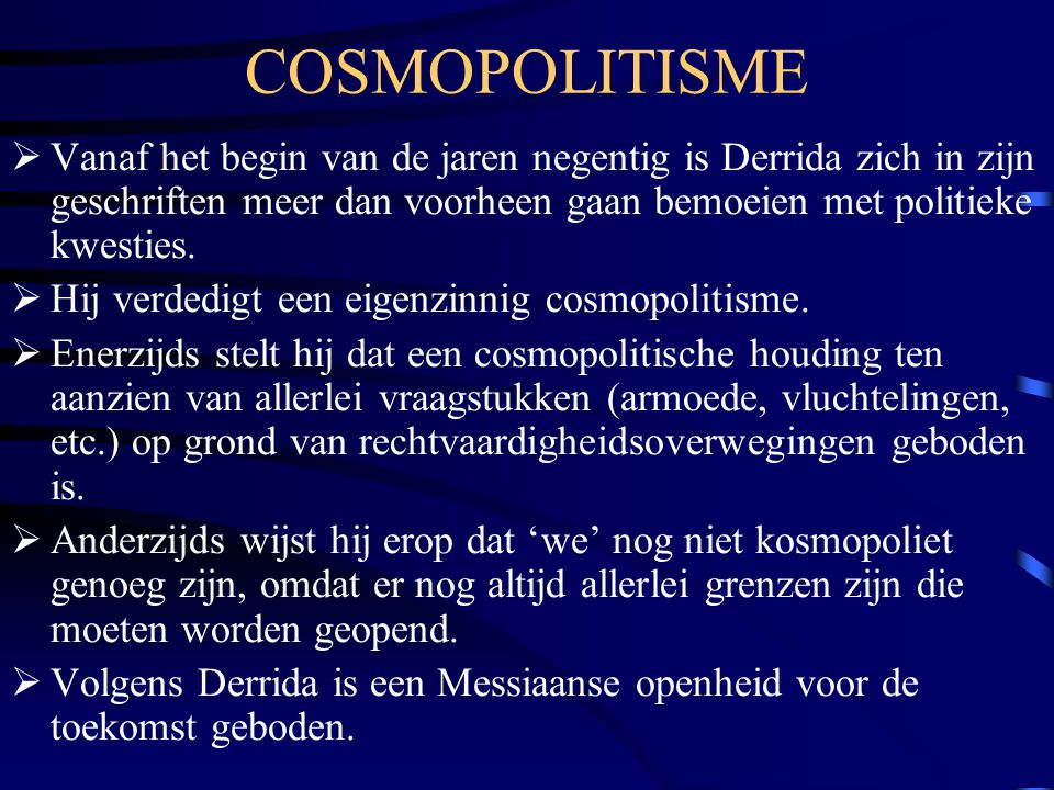COSMOPOLITISME Vanaf het begin van de jaren negentig is Derrida zich in zijn geschriften meer dan voorheen gaan bemoeien met politieke kwesties.