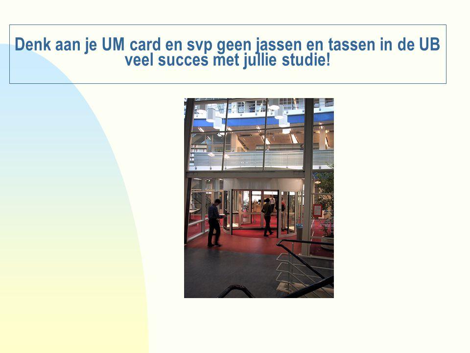 Denk aan je UM card en svp geen jassen en tassen in de UB veel succes met jullie studie!