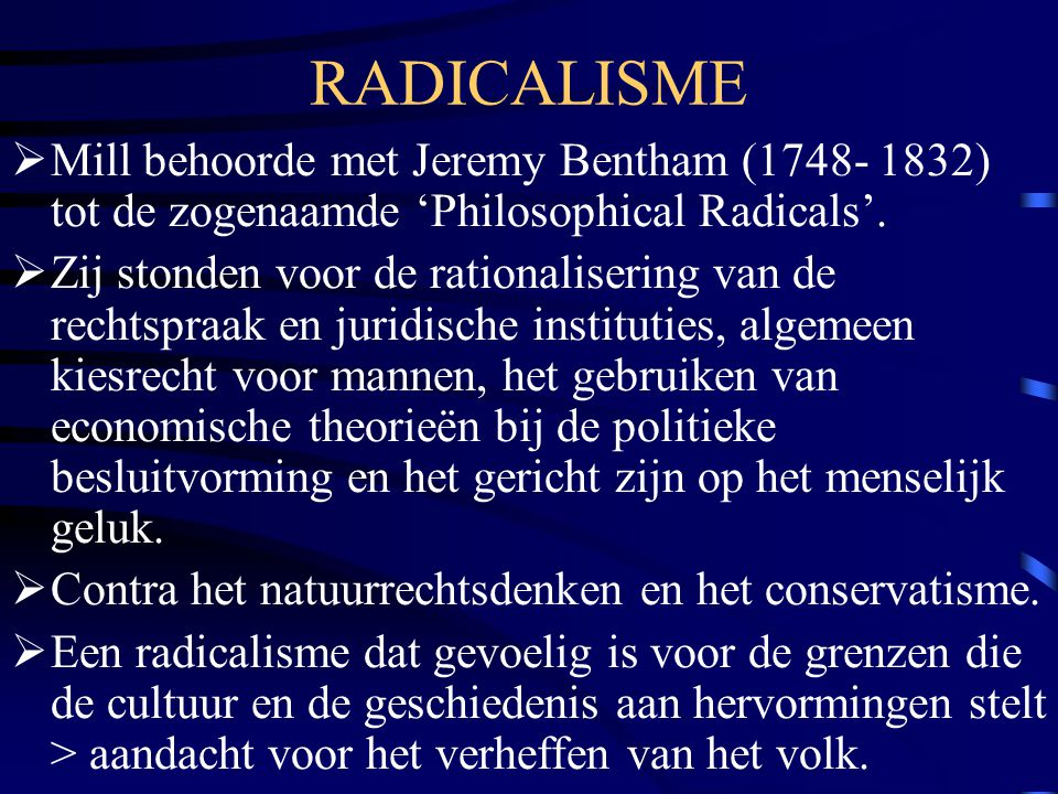 RADICALISME Mill behoorde met Jeremy Bentham (1748- 1832) tot de zogenaamde 'Philosophical Radicals'.
