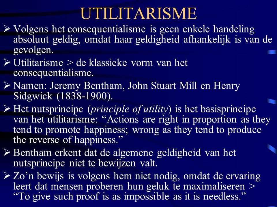 UTILITARISME Volgens het consequentialisme is geen enkele handeling absoluut geldig, omdat haar geldigheid afhankelijk is van de gevolgen.