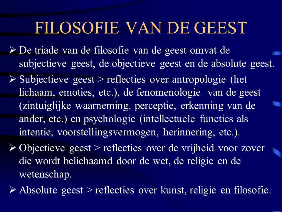 FILOSOFIE VAN DE GEEST De triade van de filosofie van de geest omvat de subjectieve geest, de objectieve geest en de absolute geest.