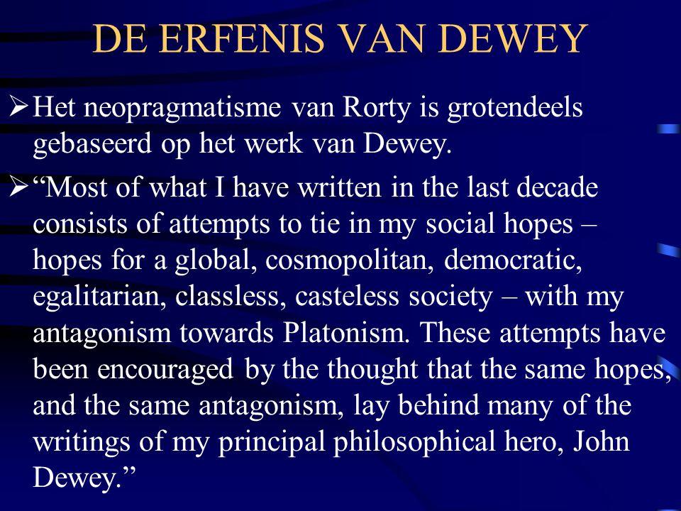 DE ERFENIS VAN DEWEY Het neopragmatisme van Rorty is grotendeels gebaseerd op het werk van Dewey.