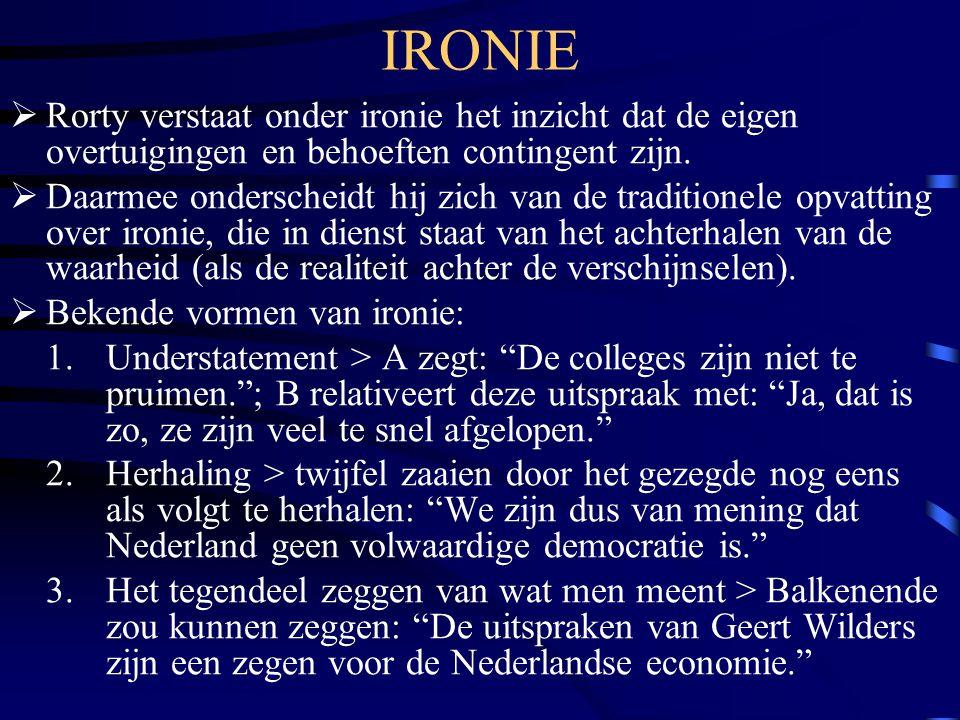 IRONIE Rorty verstaat onder ironie het inzicht dat de eigen overtuigingen en behoeften contingent zijn.