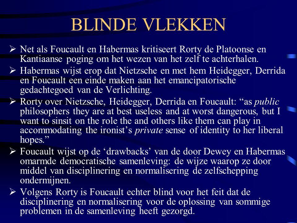 BLINDE VLEKKEN Net als Foucault en Habermas kritiseert Rorty de Platoonse en Kantiaanse poging om het wezen van het zelf te achterhalen.