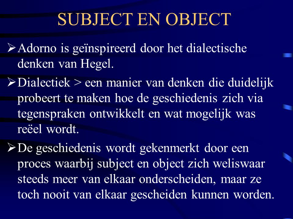 SUBJECT EN OBJECT Adorno is geïnspireerd door het dialectische denken van Hegel.