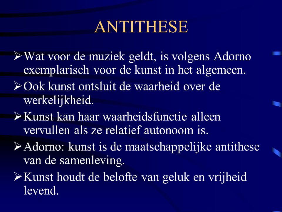 ANTITHESE Wat voor de muziek geldt, is volgens Adorno exemplarisch voor de kunst in het algemeen.