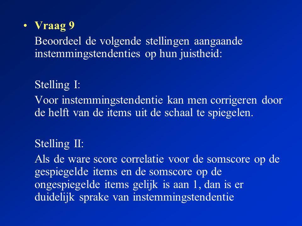 Vraag 9 Beoordeel de volgende stellingen aangaande instemmingstendenties op hun juistheid: Stelling I: