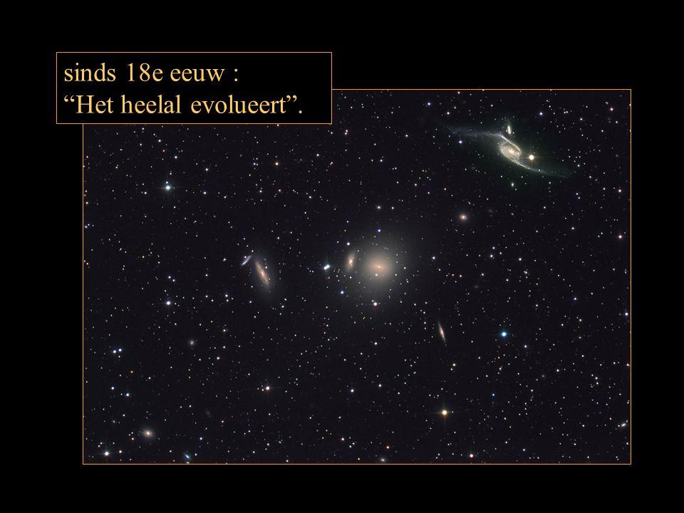 sinds 18e eeuw : Het heelal evolueert .