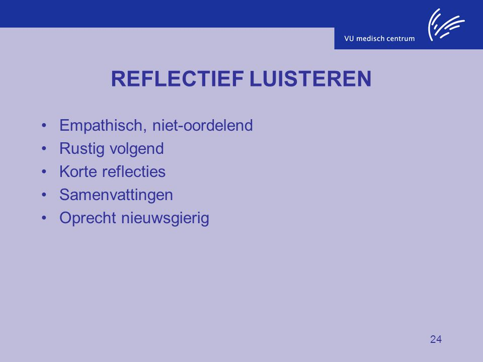 REFLECTIEF LUISTEREN Empathisch, niet-oordelend Rustig volgend