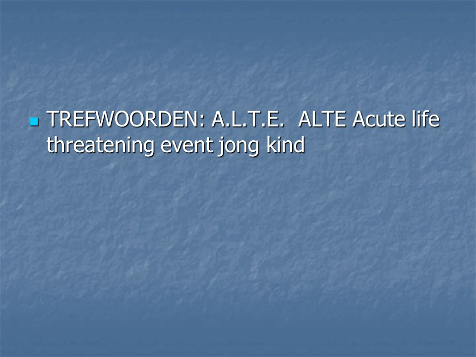TREFWOORDEN: A.L.T.E. ALTE Acute life threatening event jong kind