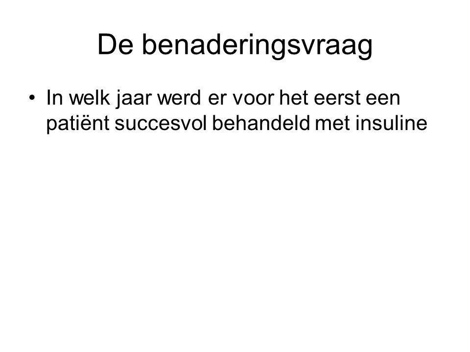 De benaderingsvraag In welk jaar werd er voor het eerst een patiënt succesvol behandeld met insuline.