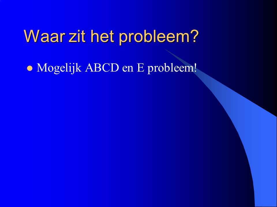 Waar zit het probleem Mogelijk ABCD en E probleem!