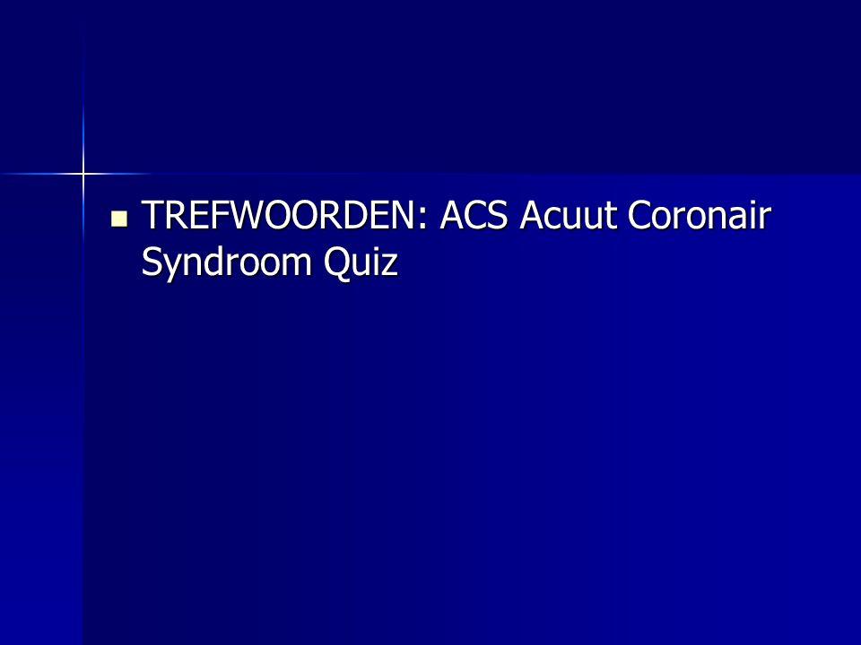 TREFWOORDEN: ACS Acuut Coronair Syndroom Quiz