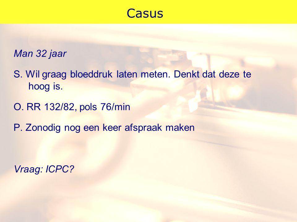 Casus Man 32 jaar. S. Wil graag bloeddruk laten meten. Denkt dat deze te hoog is. O. RR 132/82, pols 76/min.