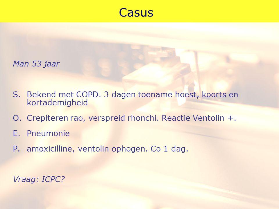 Casus Man 53 jaar. S. Bekend met COPD. 3 dagen toename hoest, koorts en kortademigheid.