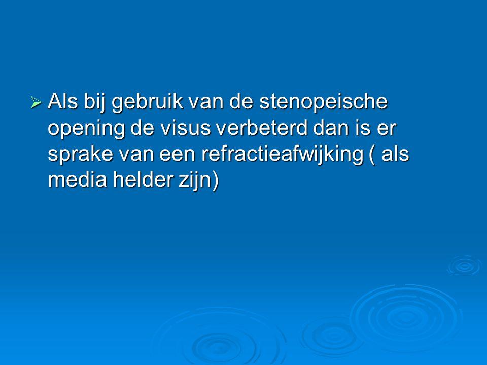 Als bij gebruik van de stenopeische opening de visus verbeterd dan is er sprake van een refractieafwijking ( als media helder zijn)
