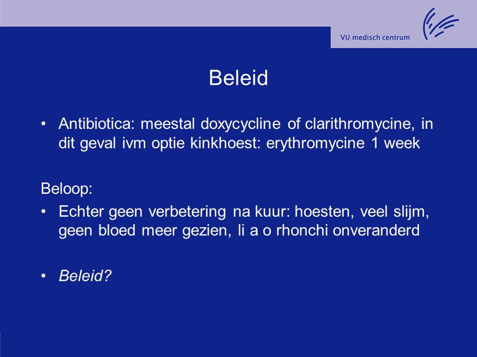 Beleid Antibiotica: meestal doxycycline of clarithromycine, in dit geval ivm optie kinkhoest: erythromycine 1 week.