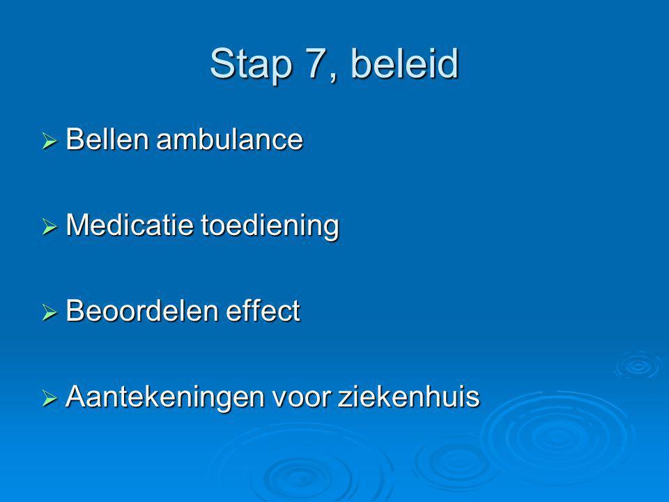 Stap 7, beleid Bellen ambulance Medicatie toediening Beoordelen effect