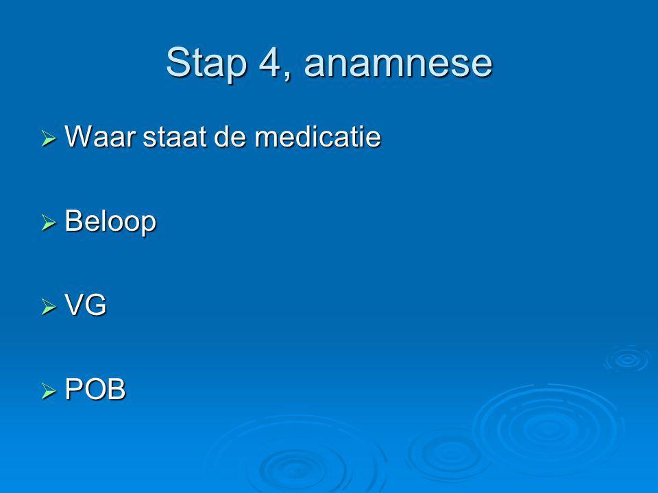 Stap 4, anamnese Waar staat de medicatie Beloop VG POB