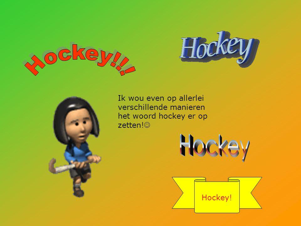 Hockey!!. Ik wou even op allerlei verschillende manieren het woord hockey er op zetten! Hockey.