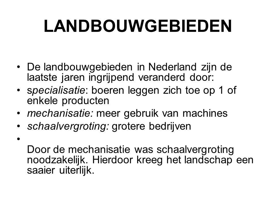 LANDBOUWGEBIEDEN De landbouwgebieden in Nederland zijn de laatste jaren ingrijpend veranderd door: