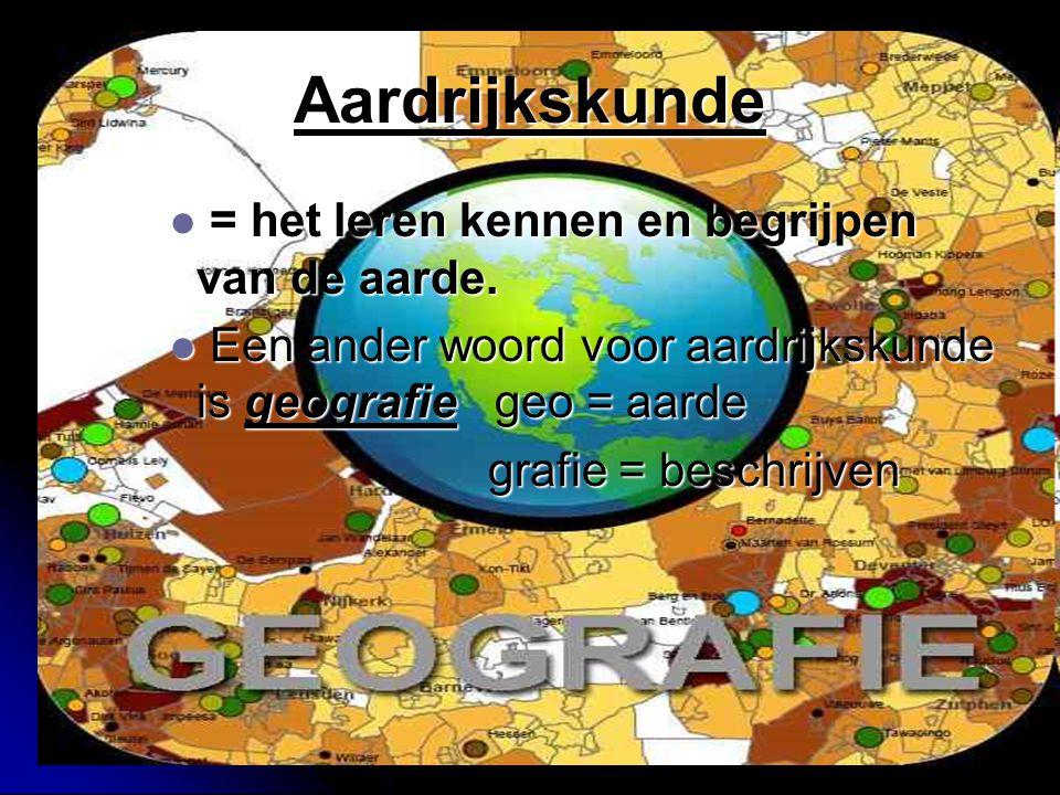 Aardrijkskunde = het leren kennen en begrijpen van de aarde.