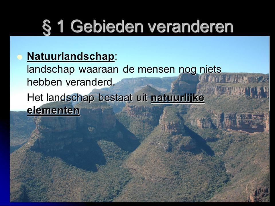 § 1 Gebieden veranderen Natuurlandschap: landschap waaraan de mensen nog niets hebben veranderd.